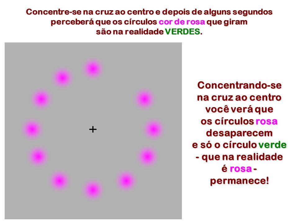 Concentre-se na cruz ao centro e depois de alguns segundos perceberá que os círculos cor de rosa que giram são na realidade VERDES. Concentrando-se na