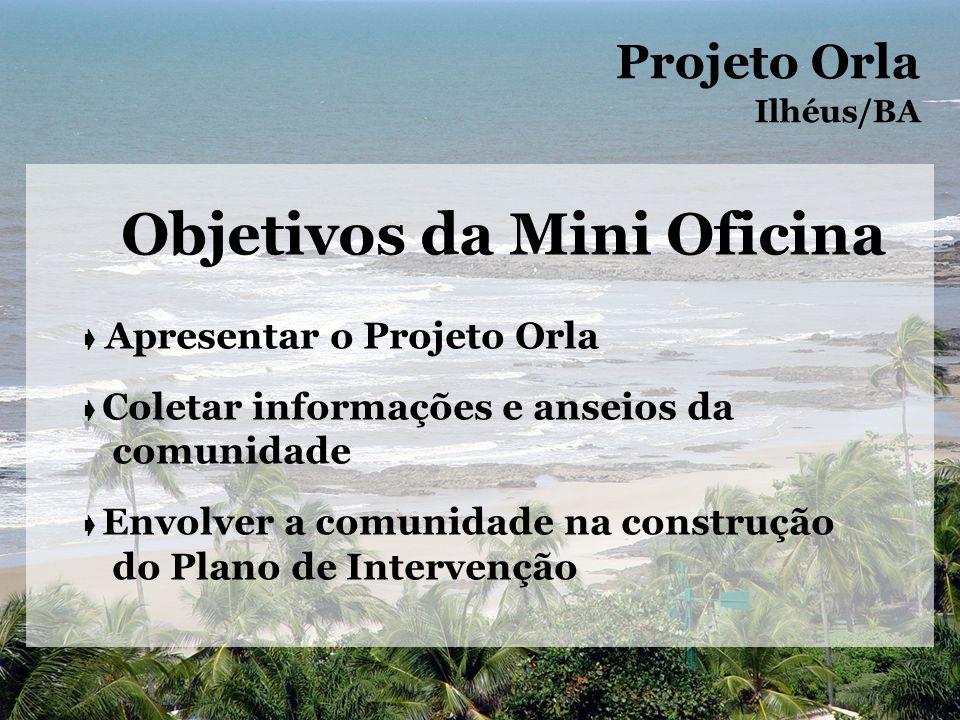 Objetivos da Mini Oficina Apresentar o Projeto Orla Coletar informações e anseios da comunidade Envolver a comunidade na construção do Plano de Intervenção Projeto Orla Ilhéus/BA