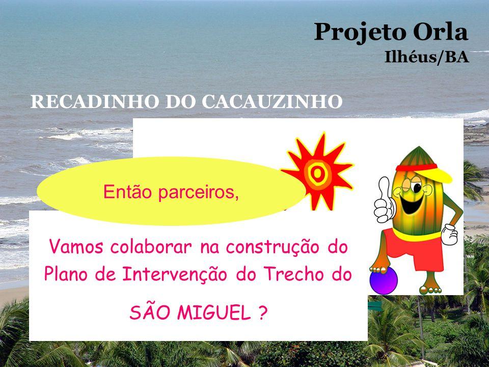 Projeto Orla Ilhéus/BA RECADINHO DO CACAUZINHO Vamos colaborar na construção do Plano de Intervenção do Trecho do SÃO MIGUEL ? Então parceiros,