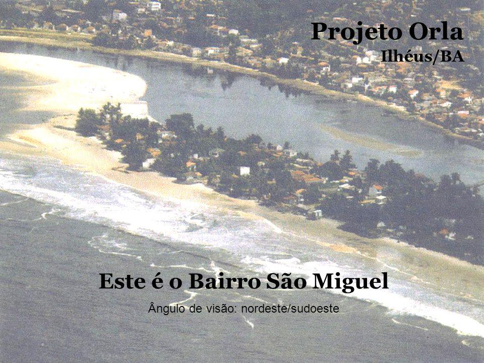 Este é o Bairro São Miguel Ângulo de visão: nordeste/sudoeste Projeto Orla Ilhéus/BA