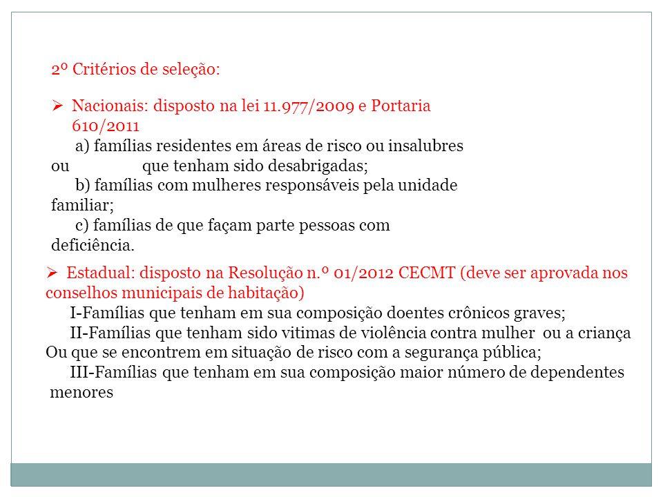 2º Critérios de seleção: Nacionais: disposto na lei 11.977/2009 e Portaria 610/2011 a) famílias residentes em áreas de risco ou insalubres ou que tenham sido desabrigadas; b) famílias com mulheres responsáveis pela unidade familiar; c) famílias de que façam parte pessoas com deficiência.