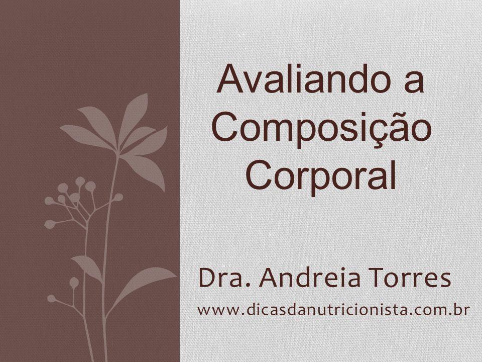 Dra. Andreia Torres www.dicasdanutricionista.com.br Avaliando a Composição Corporal