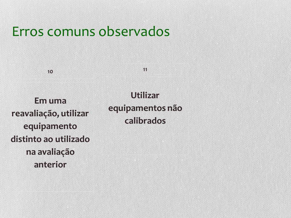 Erros comuns observados Em uma reavaliação, utilizar equipamento distinto ao utilizado na avaliação anterior 10 Utilizar equipamentos não calibrados 11