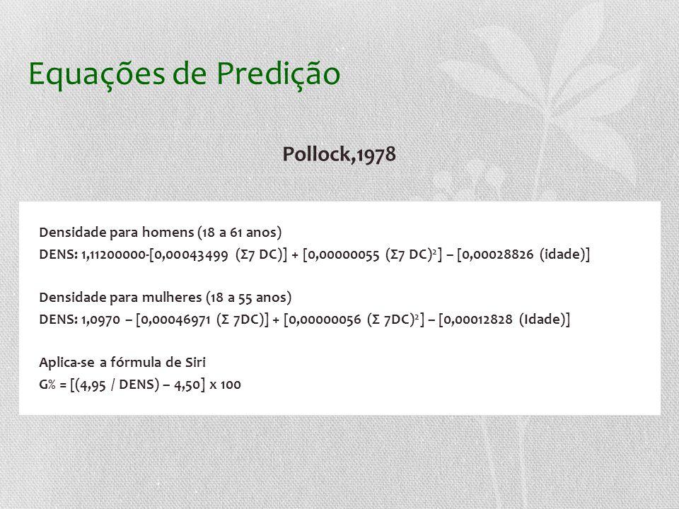 Equações de Predição Pollock,1978 Densidade para homens (18 a 61 anos) DENS: 1,11200000-[0,00043499 (Σ7 DC)] + [0,00000055 (Σ7 DC) 2 ] – [0,00028826 (idade)] Densidade para mulheres (18 a 55 anos) DENS: 1,0970 – [0,00046971 (Σ 7DC)] + [0,00000056 (Σ 7DC) 2 ] – [0,00012828 (Idade)] Aplica-se a fórmula de Siri G% = [(4,95 / DENS) – 4,50] x 100