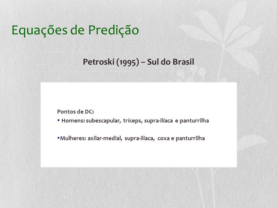 Equações de Predição Petroski (1995) – Sul do Brasil Pontos de DC: Homens: subescapular, tríceps, supra-ilíaca e panturrilha Mulheres: axilar-medial, supra-ilíaca, coxa e panturrilha