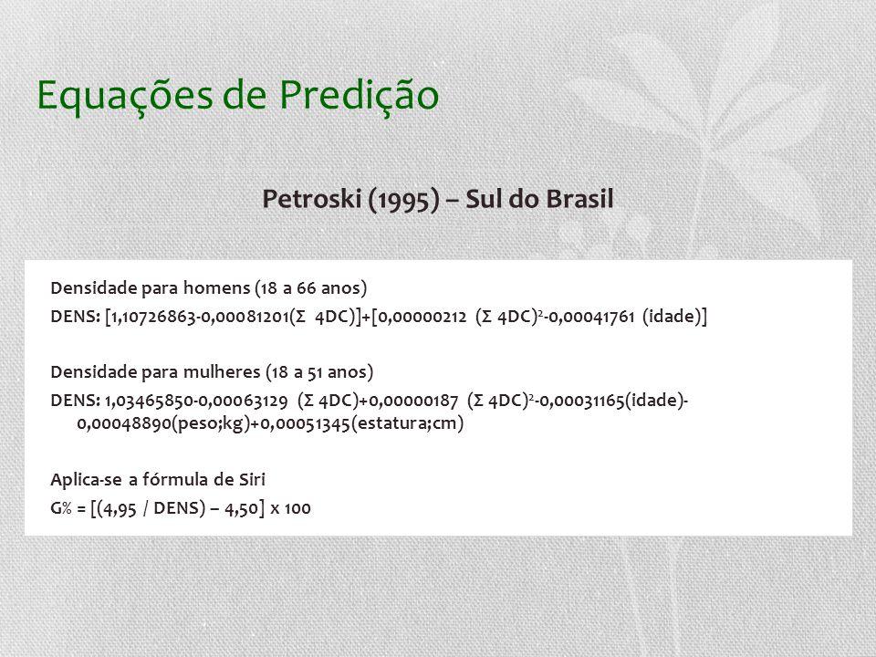 Equações de Predição Petroski (1995) – Sul do Brasil Densidade para homens (18 a 66 anos) DENS: [1,10726863-0,00081201(Σ 4DC)]+[0,00000212 (Σ 4DC) 2 -0,00041761 (idade)] Densidade para mulheres (18 a 51 anos) DENS: 1,03465850-0,00063129 (Σ 4DC)+0,00000187 (Σ 4DC) 2 -0,00031165(idade)- 0,00048890(peso;kg)+0,00051345(estatura;cm) Aplica-se a fórmula de Siri G% = [(4,95 / DENS) – 4,50] x 100