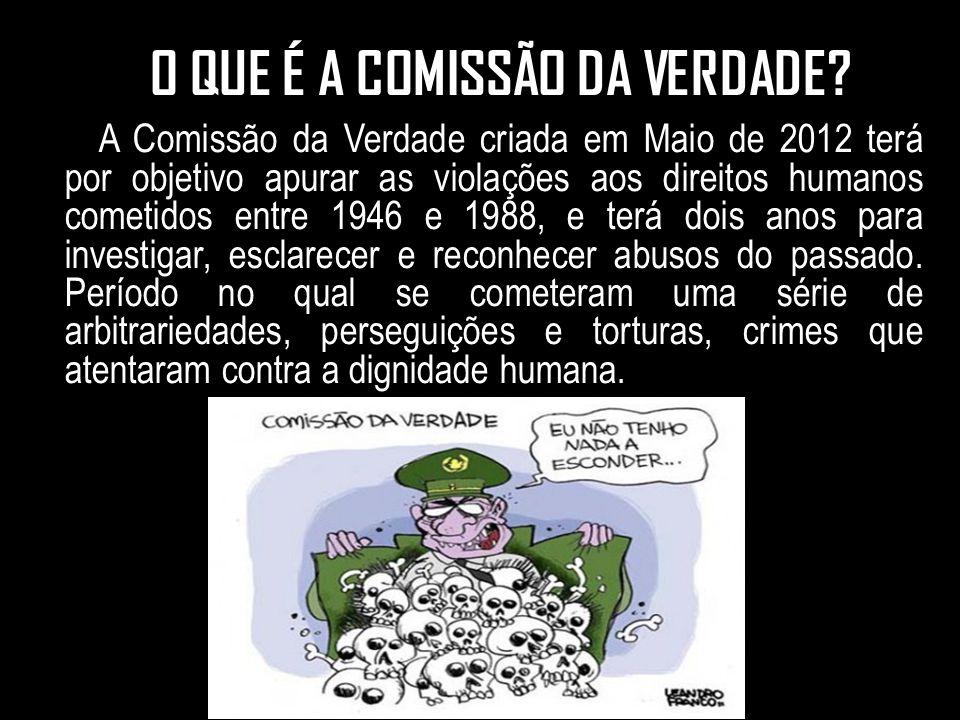 O O QUE É A COMISSÃO DA VERDADE? A A Comissão da Verdade criada em Maio de 2012 terá por objetivo apurar as violações aos direitos humanos cometidos e