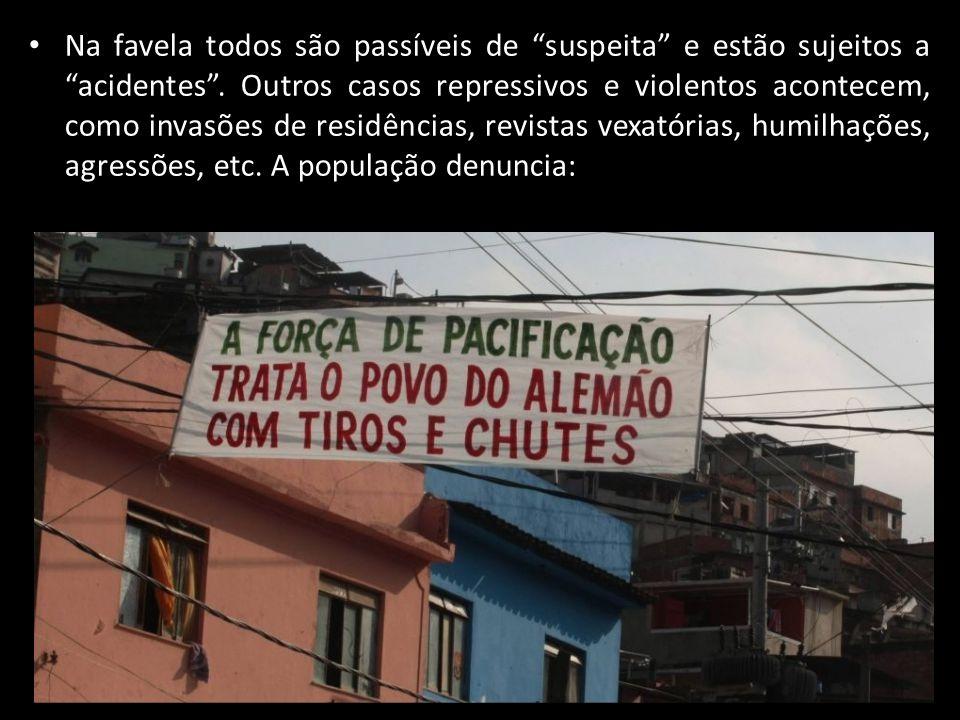 Na favela todos são passíveis de suspeita e estão sujeitos a acidentes. Outros casos repressivos e violentos acontecem, como invasões de residências,