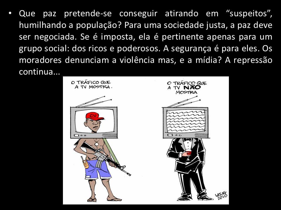 Que paz pretende-se conseguir atirando em suspeitos, humilhando a população? Para uma sociedade justa, a paz deve ser negociada. Se é imposta, ela é p