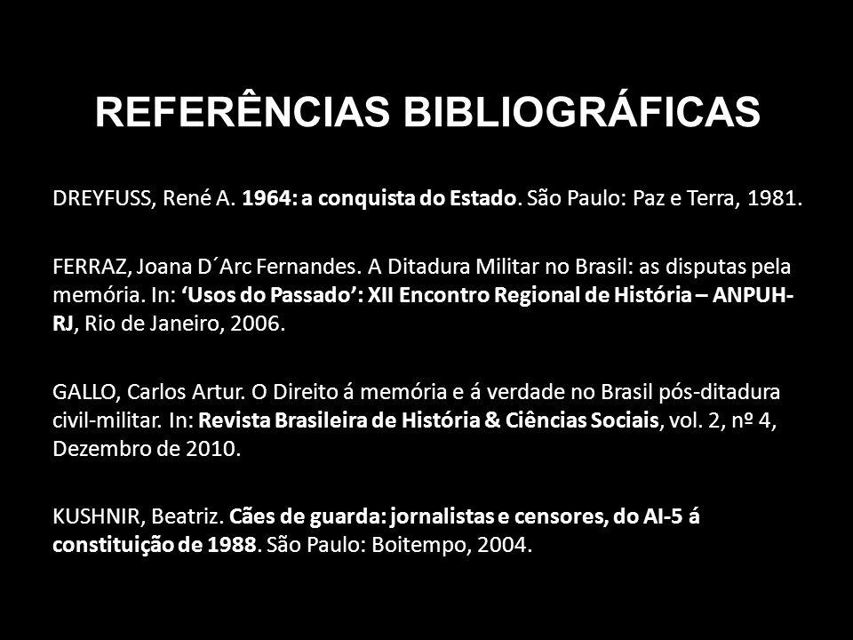 REFERÊNCIAS BIBLIOGRÁFICAS DREYFUSS, René A. 1964: a conquista do Estado. São Paulo: Paz e Terra, 1981. FERRAZ, Joana D´Arc Fernandes. A Ditadura Mili