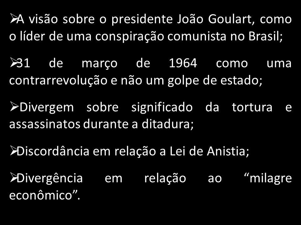 A visão sobre o presidente João Goulart, como o líder de uma conspiração comunista no Brasil; 31 de março de 1964 como uma contrarrevolução e não um g