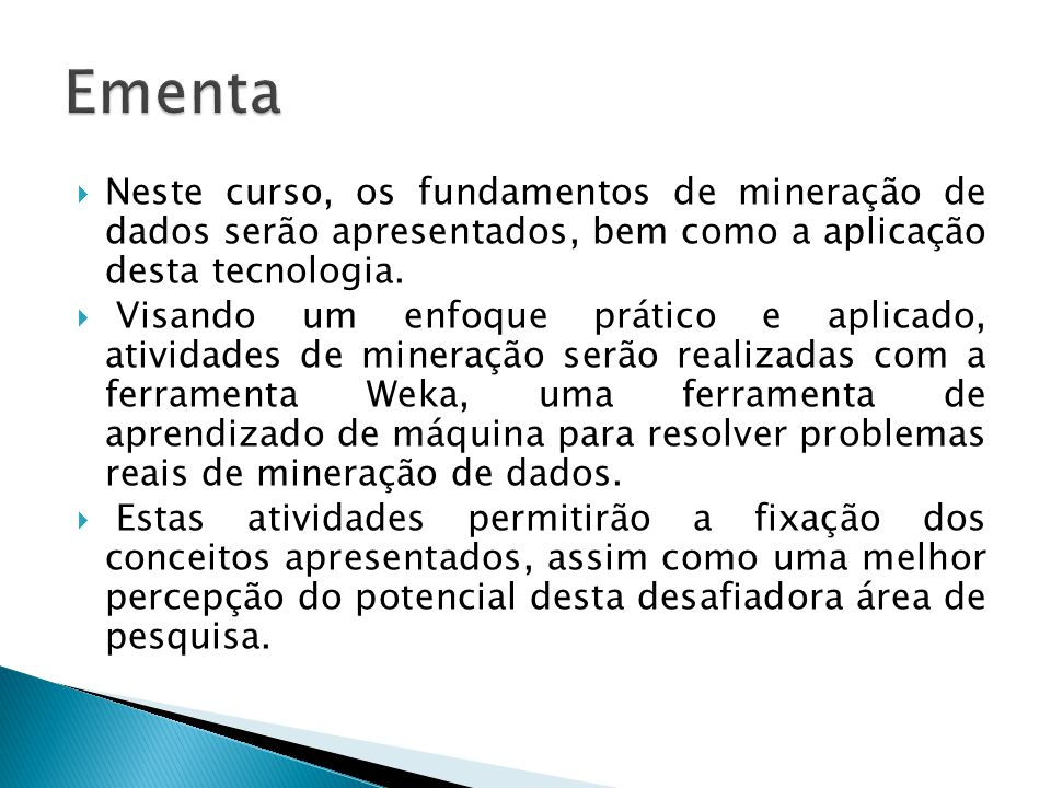 Programa 1.Introdução a Mineração de Dados (capitulo I)(2 horas ) 2.Introdução ao Weka, a.Entradas: Conceitos, instâncias e atributos (capitulo II)(2 horas) 3.Saída: Representação do Conhecimento (capitulo III)(2 horas) a.Consolidação com Weka (2 horas) 4.Algoritmos (capitulo IV e V) a.Arvores de Decisão (2 teóricas, 2 praticas) b.Regras de Classificação (2 teóricas, 2 praticas) c.Modelos Lineares (2 teóricas, 2 praticas) d.Modelos não Lineares (2 teóricas, 2 praticas) e.Regras de Associação (2 teóricas, 2 praticas) f.Aprendizado Baseado em Instâncias (2 teóricas, 2 praticas) g.Predição Numérica h.Agrupamento (2 teóricas, 2 praticas) 5.Avaliação do Aprendizado (capitulo V)(2 horas) 6.Transformações (capitulo VI)(2 teóricas, 2 praticas) a.Entrada (seleção de atributos, discretização, limpeza de dados, outros) b.Saída (Combinação de modelos, uso de agrupamentos)