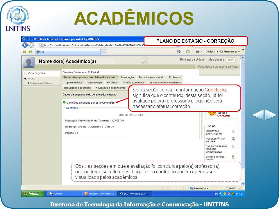 Diretoria de Tecnologia da Informação e Comunicação - UNITINS PLANO DE ESTÁGIO - CORREÇÃO ACADÊMICOS Nome do(a) Acadêmico(a) Obs.: as seções em que a avaliação foi concluída pelo(a) professor(a), não poderão ser alteradas.