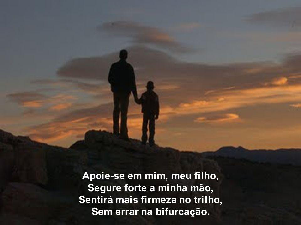 Apoie-se em mim, meu filho, No percurso, dê-me a sua mão, Seu caminho terá mais brilho, Mais luz, a sua realização.