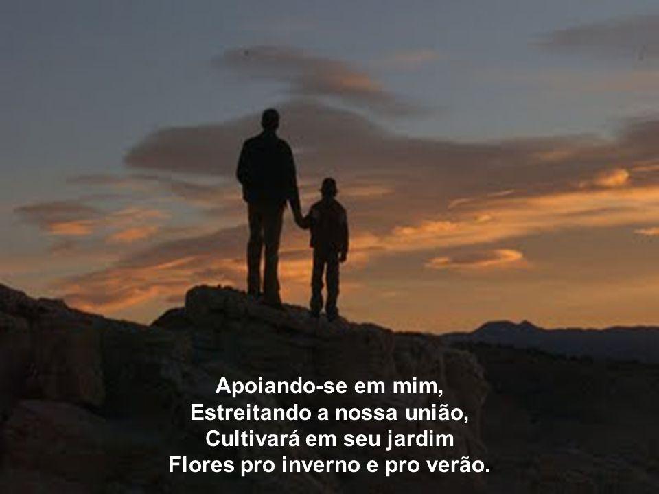 Apoie-se em mim, meu filho, Segure forte a minha mão, Sentirá mais firmeza no trilho, Sem errar na bifurcação.