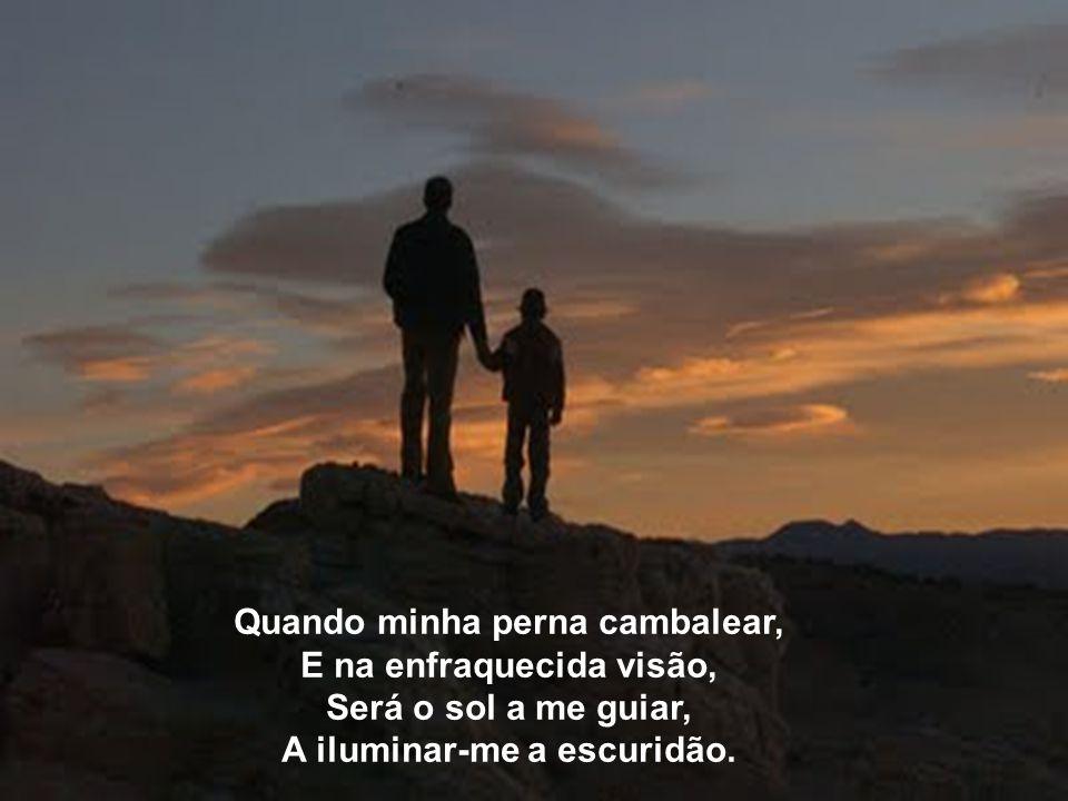 Um dia, em você eu me apoiarei, Segurarei firme a sua mão, Quando na velhice estarei Buscando em si proteção.