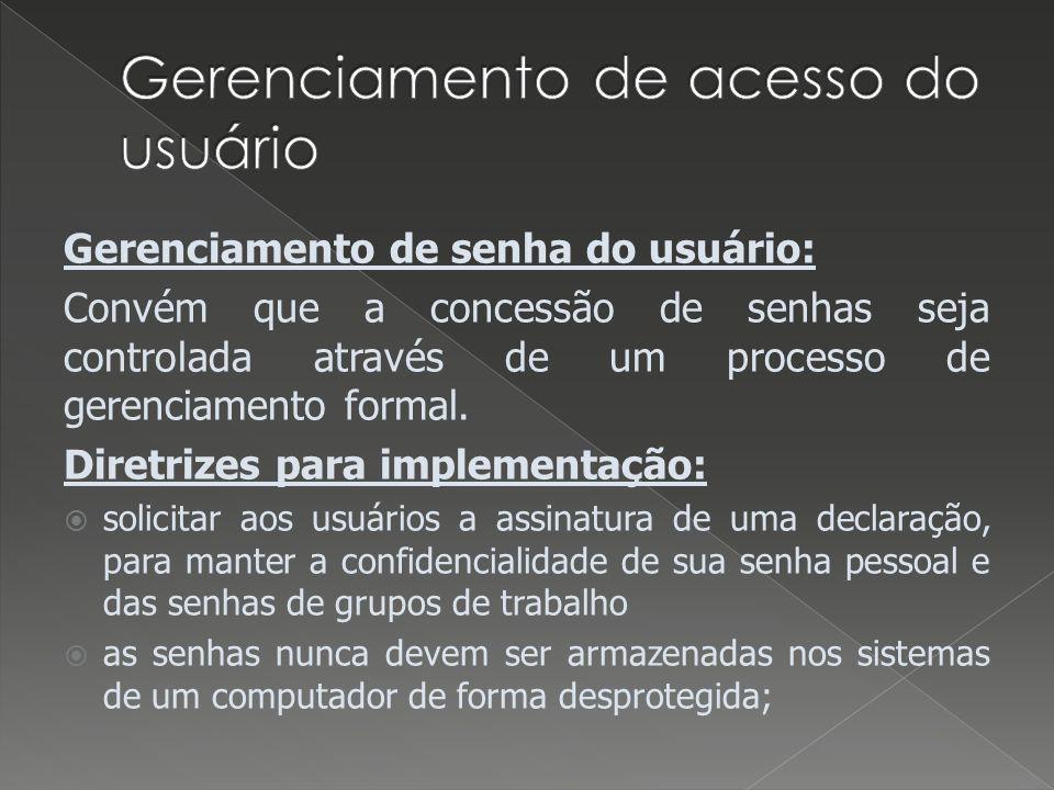 Gerenciamento de senha do usuário: Convém que a concessão de senhas seja controlada através de um processo de gerenciamento formal. Diretrizes para im