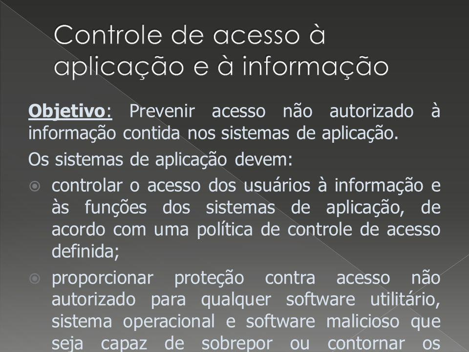 Objetivo: Prevenir acesso não autorizado à informação contida nos sistemas de aplicação. Os sistemas de aplicação devem: controlar o acesso dos usuári
