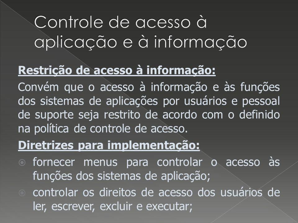 Restrição de acesso à informação: Convém que o acesso à informação e às funções dos sistemas de aplicações por usuários e pessoal de suporte seja restrito de acordo com o definido na política de controle de acesso.