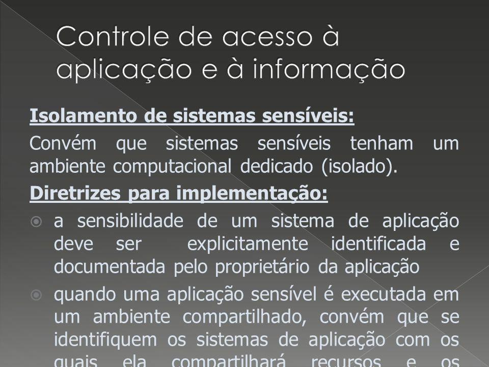 Isolamento de sistemas sensíveis: Convém que sistemas sensíveis tenham um ambiente computacional dedicado (isolado). Diretrizes para implementação: a
