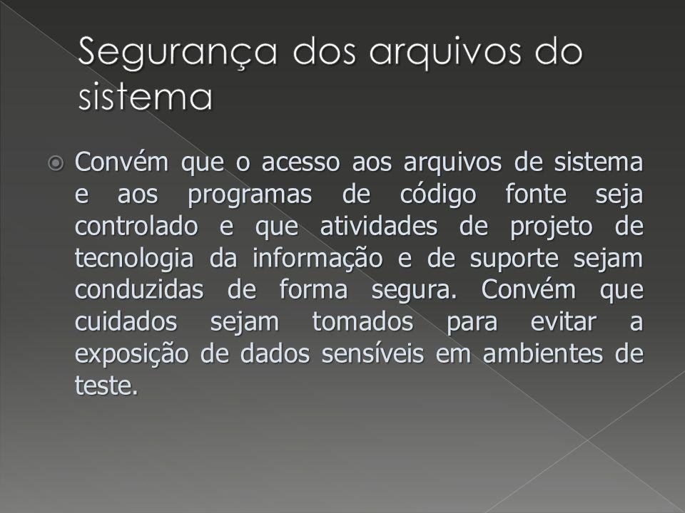 Convém que o acesso aos arquivos de sistema e aos programas de código fonte seja controlado e que atividades de projeto de tecnologia da informação e