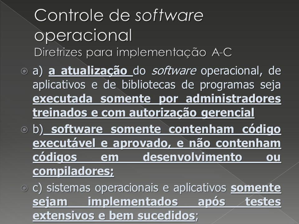 a) a atualização do software operacional, de aplicativos e de bibliotecas de programas seja executada somente por administradores treinados e com autorização gerencial a) a atualização do software operacional, de aplicativos e de bibliotecas de programas seja executada somente por administradores treinados e com autorização gerencial b) software somente contenham código executável e aprovado, e não contenham códigos em desenvolvimento ou compiladores; b) software somente contenham código executável e aprovado, e não contenham códigos em desenvolvimento ou compiladores; c) sistemas operacionais e aplicativos somente sejam implementados após testes extensivos e bem sucedidos; c) sistemas operacionais e aplicativos somente sejam implementados após testes extensivos e bem sucedidos;
