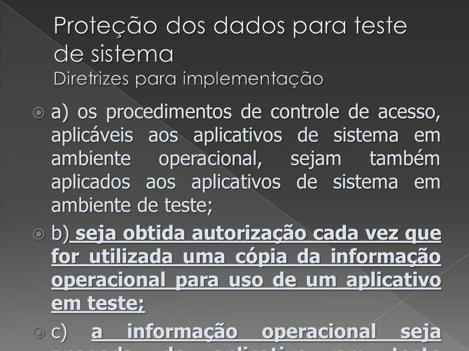 a) os procedimentos de controle de acesso, aplicáveis aos aplicativos de sistema em ambiente operacional, sejam também aplicados aos aplicativos de sistema em ambiente de teste; a) os procedimentos de controle de acesso, aplicáveis aos aplicativos de sistema em ambiente operacional, sejam também aplicados aos aplicativos de sistema em ambiente de teste; b) seja obtida autorização cada vez que for utilizada uma cópia da informação operacional para uso de um aplicativo em teste; b) seja obtida autorização cada vez que for utilizada uma cópia da informação operacional para uso de um aplicativo em teste; c) a informação operacional seja apagada do aplicativo em teste imediatamente após completar o teste; c) a informação operacional seja apagada do aplicativo em teste imediatamente após completar o teste; d) a cópia e o uso de informação operacional sejam registrados de forma a prover uma trilha para auditoria.