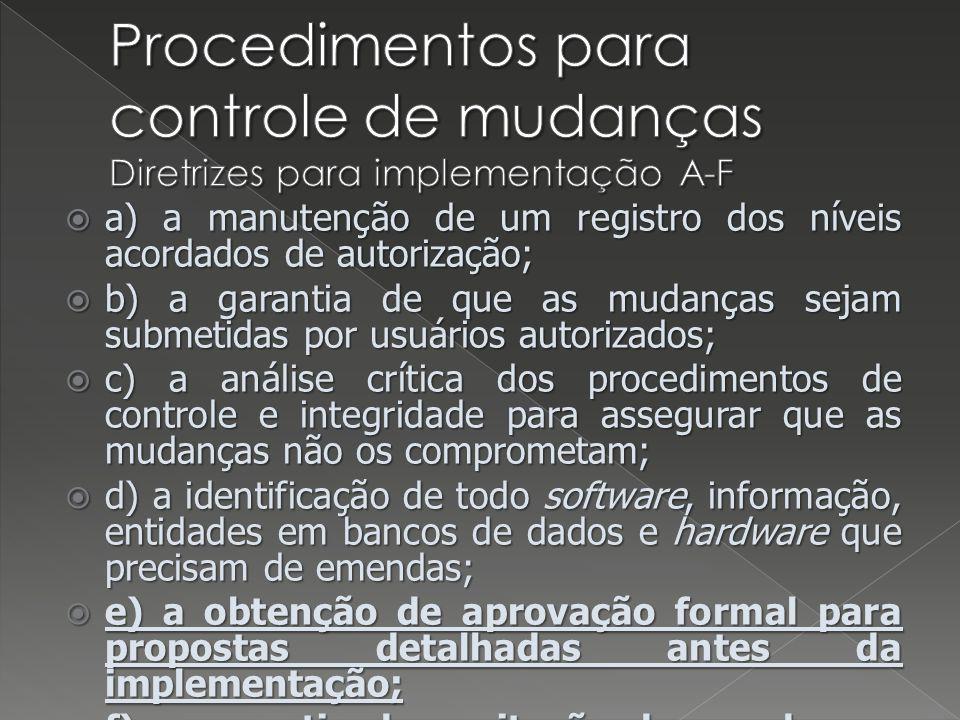 a) a manutenção de um registro dos níveis acordados de autorização; a) a manutenção de um registro dos níveis acordados de autorização; b) a garantia de que as mudanças sejam submetidas por usuários autorizados; b) a garantia de que as mudanças sejam submetidas por usuários autorizados; c) a análise crítica dos procedimentos de controle e integridade para assegurar que as mudanças não os comprometam; c) a análise crítica dos procedimentos de controle e integridade para assegurar que as mudanças não os comprometam; d) a identificação de todo software, informação, entidades em bancos de dados e hardware que precisam de emendas; d) a identificação de todo software, informação, entidades em bancos de dados e hardware que precisam de emendas; e) a obtenção de aprovação formal para propostas detalhadas antes da implementação; e) a obtenção de aprovação formal para propostas detalhadas antes da implementação; f) a garantia da aceitação das mudanças por usuários autorizados, antes da implementação; f) a garantia da aceitação das mudanças por usuários autorizados, antes da implementação;