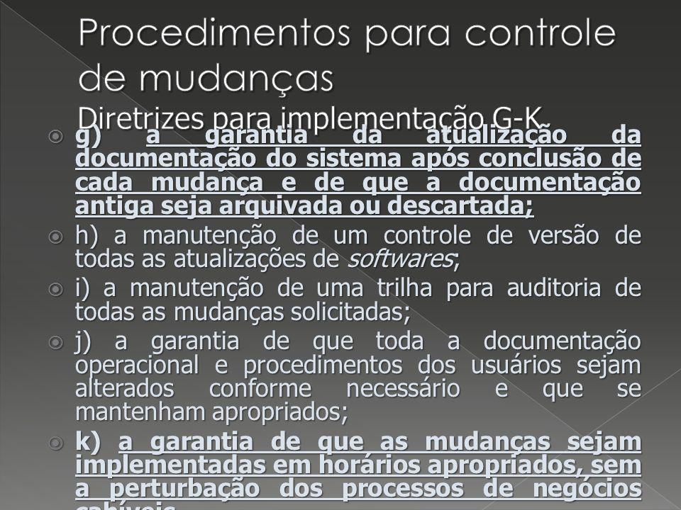 g) a garantia da atualização da documentação do sistema após conclusão de cada mudança e de que a documentação antiga seja arquivada ou descartada; g) a garantia da atualização da documentação do sistema após conclusão de cada mudança e de que a documentação antiga seja arquivada ou descartada; h) a manutenção de um controle de versão de todas as atualizações de softwares; h) a manutenção de um controle de versão de todas as atualizações de softwares; i) a manutenção de uma trilha para auditoria de todas as mudanças solicitadas; i) a manutenção de uma trilha para auditoria de todas as mudanças solicitadas; j) a garantia de que toda a documentação operacional e procedimentos dos usuários sejam alterados conforme necessário e que se mantenham apropriados; j) a garantia de que toda a documentação operacional e procedimentos dos usuários sejam alterados conforme necessário e que se mantenham apropriados; k) a garantia de que as mudanças sejam implementadas em horários apropriados, sem a perturbação dos processos de negócios cabíveis.