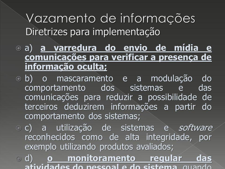 a) a varredura do envio de mídia e comunicações para verificar a presença de informação oculta; a) a varredura do envio de mídia e comunicações para verificar a presença de informação oculta; b) o mascaramento e a modulação do comportamento dos sistemas e das comunicações para reduzir a possibilidade de terceiros deduzirem informações a partir do comportamento dos sistemas; b) o mascaramento e a modulação do comportamento dos sistemas e das comunicações para reduzir a possibilidade de terceiros deduzirem informações a partir do comportamento dos sistemas; c) a utilização de sistemas e software reconhecidos como de alta integridade, por exemplo utilizando produtos avaliados; c) a utilização de sistemas e software reconhecidos como de alta integridade, por exemplo utilizando produtos avaliados; d) o monitoramento regular das atividades do pessoal e do sistema, quando permitido pela legislação ou regulamentação vigente; d) o monitoramento regular das atividades do pessoal e do sistema, quando permitido pela legislação ou regulamentação vigente; e) o monitoramento do uso de recursos de sistemas de computação.