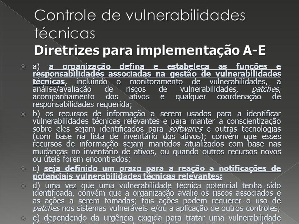 a) a organização defina e estabeleça as funções e responsabilidades associadas na gestão de vulnerabilidades técnicas, incluindo o monitoramento de vulnerabilidades, a análise/avaliação de riscos de vulnerabilidades, patches, acompanhamento dos ativos e qualquer coordenação de responsabilidades requerida; a) a organização defina e estabeleça as funções e responsabilidades associadas na gestão de vulnerabilidades técnicas, incluindo o monitoramento de vulnerabilidades, a análise/avaliação de riscos de vulnerabilidades, patches, acompanhamento dos ativos e qualquer coordenação de responsabilidades requerida; b) os recursos de informação a serem usados para a identificar vulnerabilidades técnicas relevantes e para manter a conscientização sobre eles sejam identificados para softwares e outras tecnologias (com base na lista de inventário dos ativos); convém que esses recursos de informação sejam mantidos atualizados com base nas mudanças no inventário de ativos, ou quando outros recursos novos ou úteis forem encontrados; b) os recursos de informação a serem usados para a identificar vulnerabilidades técnicas relevantes e para manter a conscientização sobre eles sejam identificados para softwares e outras tecnologias (com base na lista de inventário dos ativos); convém que esses recursos de informação sejam mantidos atualizados com base nas mudanças no inventário de ativos, ou quando outros recursos novos ou úteis forem encontrados; c) seja definido um prazo para a reação a notificações de potenciais vulnerabilidades técnicas relevantes; c) seja definido um prazo para a reação a notificações de potenciais vulnerabilidades técnicas relevantes; d) uma vez que uma vulnerabilidade técnica potencial tenha sido identificada, convém que a organização avalie os riscos associados e as ações a serem tomadas; tais ações podem requerer o uso de patches nos sistemas vulneráveis e/ou a aplicação de outros controles; d) uma vez que uma vulnerabilidade técnica potencial tenha sido ident