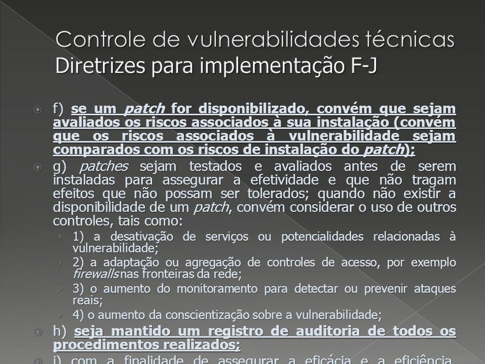 f) se um patch for disponibilizado, convém que sejam avaliados os riscos associados à sua instalação (convém que os riscos associados à vulnerabilidade sejam comparados com os riscos de instalação do patch); f) se um patch for disponibilizado, convém que sejam avaliados os riscos associados à sua instalação (convém que os riscos associados à vulnerabilidade sejam comparados com os riscos de instalação do patch); g) patches sejam testados e avaliados antes de serem instaladas para assegurar a efetividade e que não tragam efeitos que não possam ser tolerados; quando não existir a disponibilidade de um patch, convém considerar o uso de outros controles, tais como: g) patches sejam testados e avaliados antes de serem instaladas para assegurar a efetividade e que não tragam efeitos que não possam ser tolerados; quando não existir a disponibilidade de um patch, convém considerar o uso de outros controles, tais como: 1) a desativação de serviços ou potencialidades relacionadas à vulnerabilidade; 1) a desativação de serviços ou potencialidades relacionadas à vulnerabilidade; 2) a adaptação ou agregação de controles de acesso, por exemplo firewalls nas fronteiras da rede; 2) a adaptação ou agregação de controles de acesso, por exemplo firewalls nas fronteiras da rede; 3) o aumento do monitoramento para detectar ou prevenir ataques reais; 3) o aumento do monitoramento para detectar ou prevenir ataques reais; 4) o aumento da conscientização sobre a vulnerabilidade; 4) o aumento da conscientização sobre a vulnerabilidade; h) seja mantido um registro de auditoria de todos os procedimentos realizados; h) seja mantido um registro de auditoria de todos os procedimentos realizados; i) com a finalidade de assegurar a eficácia e a eficiência, convém que seja monitorado e avaliado regularmente o processo de gestão de vulnerabilidades técnicas; i) com a finalidade de assegurar a eficácia e a eficiência, convém que seja monitorado e avaliado regularmente o processo de gestão de vulnerabi