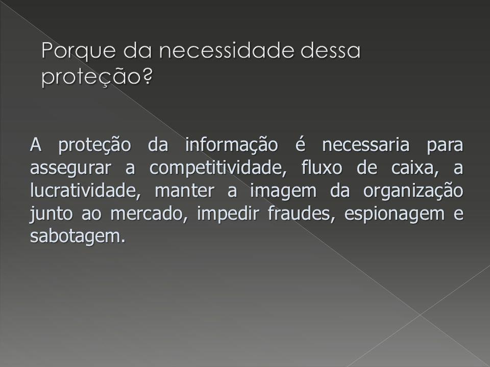A proteção da informação é necessaria para assegurar a competitividade, fluxo de caixa, a lucratividade, manter a imagem da organização junto ao mercado, impedir fraudes, espionagem e sabotagem.