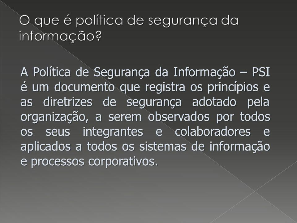 A Política de Segurança da Informação – PSI é um documento que registra os princípios e as diretrizes de segurança adotado pela organização, a serem observados por todos os seus integrantes e colaboradores e aplicados a todos os sistemas de informação e processos corporativos.