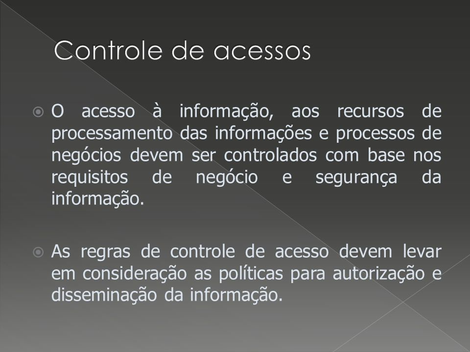 O acesso à informação, aos recursos de processamento das informações e processos de negócios devem ser controlados com base nos requisitos de negócio e segurança da informação.