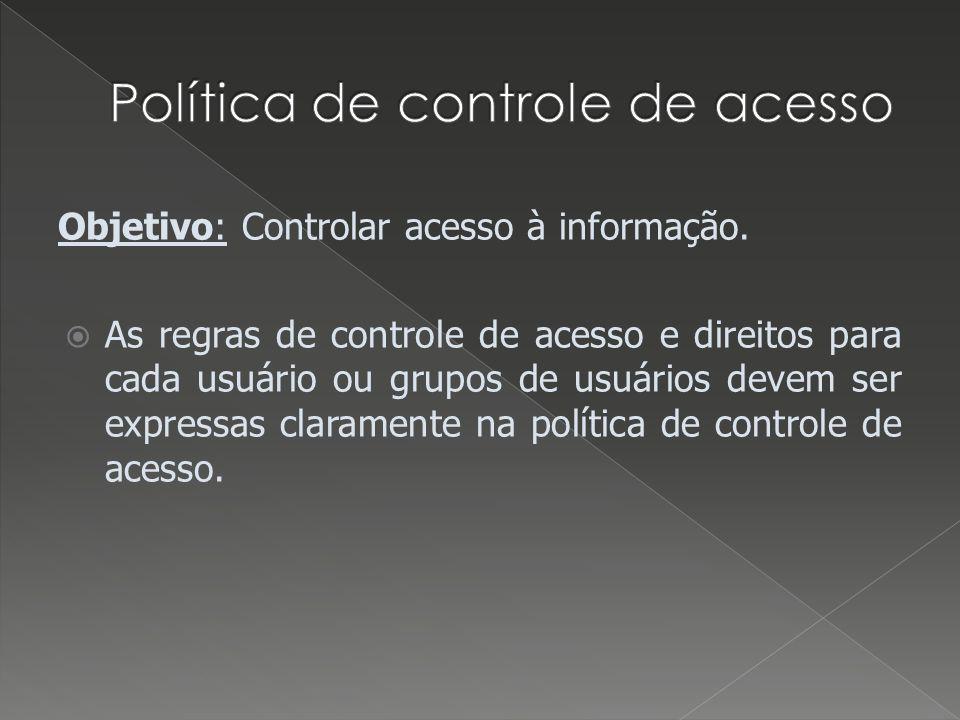 Objetivo: Controlar acesso à informação. As regras de controle de acesso e direitos para cada usuário ou grupos de usuários devem ser expressas claram