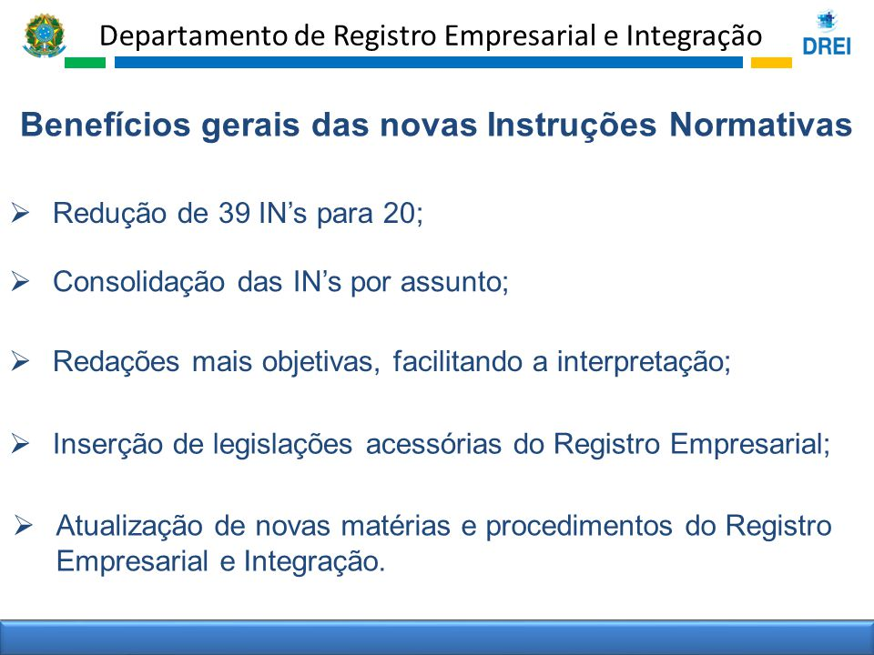 Departamento de Registro Empresarial e Integração Benefícios gerais das novas Instruções Normativas Consolidação das INs por assunto; Redações mais ob