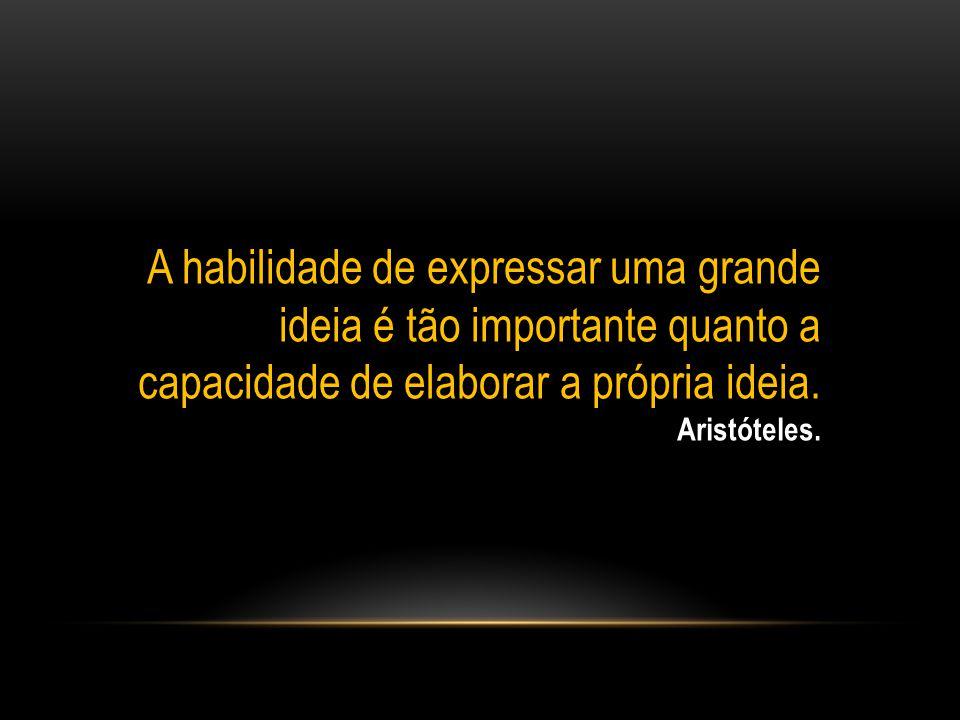 A habilidade de expressar uma grande ideia é tão importante quanto a capacidade de elaborar a própria ideia. Aristóteles.