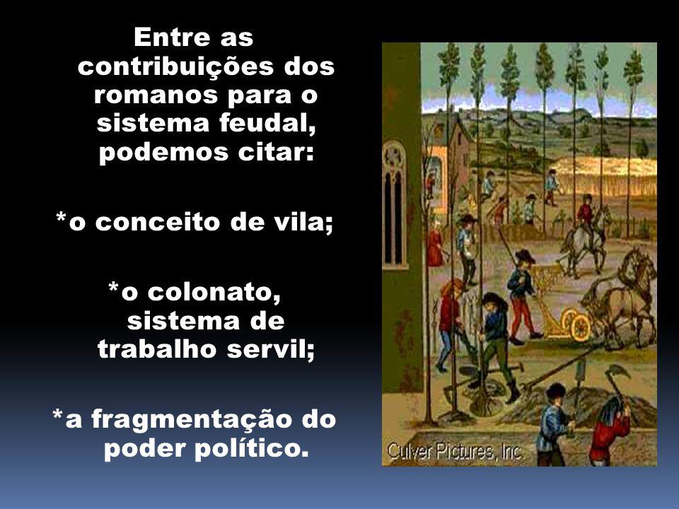 Entre as contribuições dos romanos para o sistema feudal, podemos citar: *o conceito de vila; *o colonato, sistema de trabalho servil; *a fragmentação