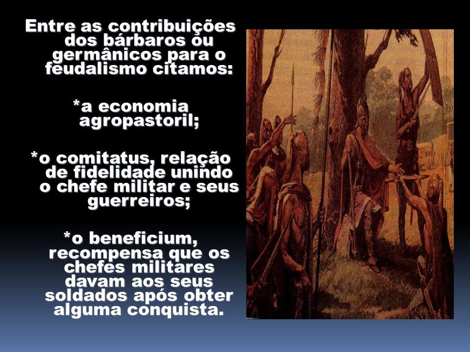 Entre as contribuições dos bárbaros ou germânicos para o feudalismo citamos: *a economia agropastoril; *o comitatus, relação de fidelidade unindo o ch