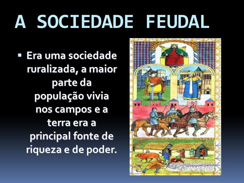A SOCIEDADE FEUDAL Era uma sociedade ruralizada, a maior parte da população vivia nos campos e a terra era a principal fonte de riqueza e de poder. Er