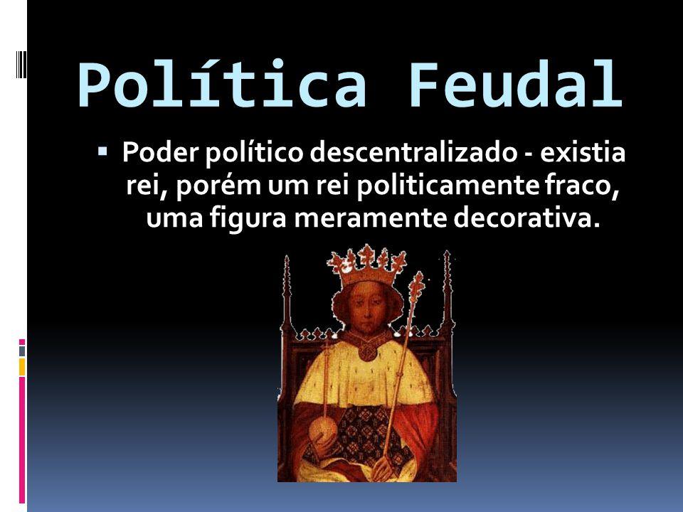 Política Feudal Poder político descentralizado - existia rei, porém um rei politicamente fraco, uma figura meramente decorativa. Poder político descen