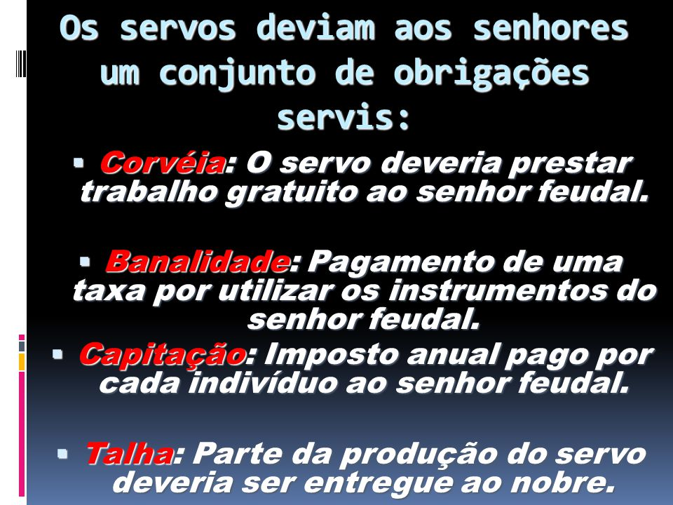 Os servos deviam aos senhores um conjunto de obrigações servis: Corvéia: O servo deveria prestar trabalho gratuito ao senhor feudal. Corvéia: O servo