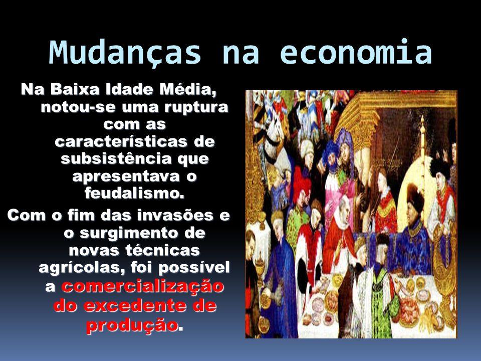Mudanças na economia Na Baixa Idade Média, notou-se uma ruptura com as características de subsistência que apresentava o feudalismo. Com o fim das inv