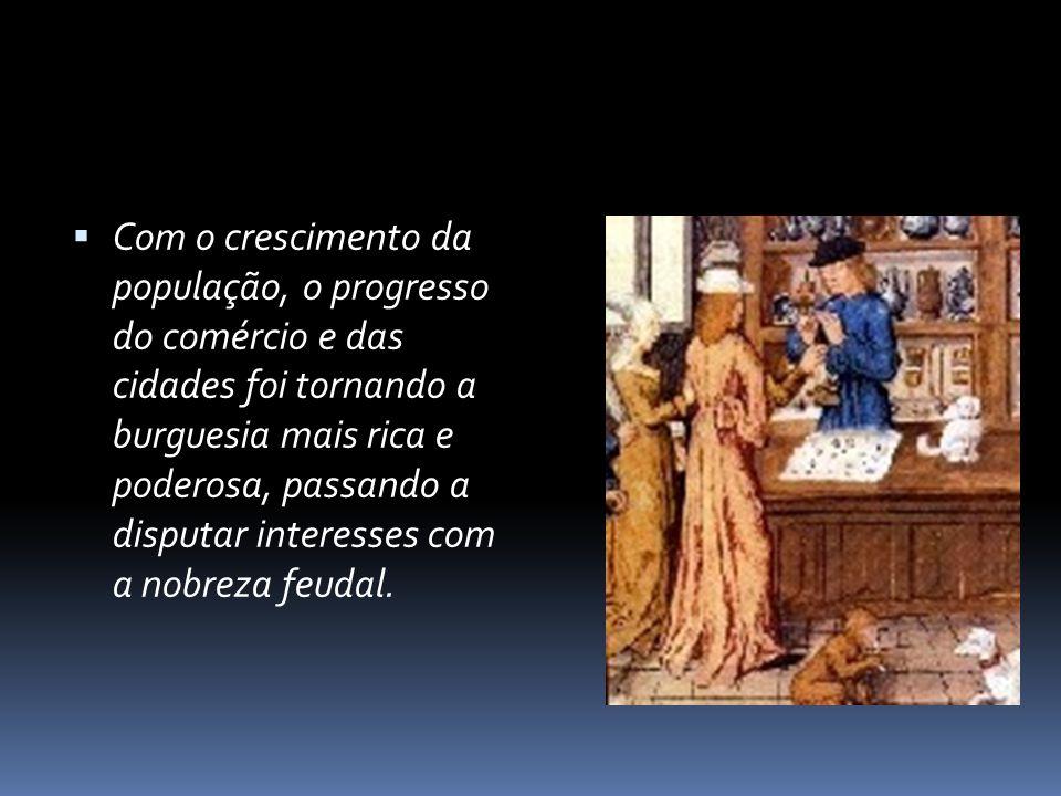 Com o crescimento da população, o progresso do comércio e das cidades foi tornando a burguesia mais rica e poderosa, passando a disputar interesses co