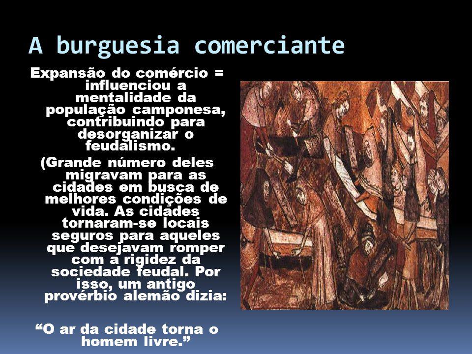 A burguesia comerciante Expansão do comércio = influenciou a mentalidade da população camponesa, contribuindo para desorganizar o feudalismo. (Grande