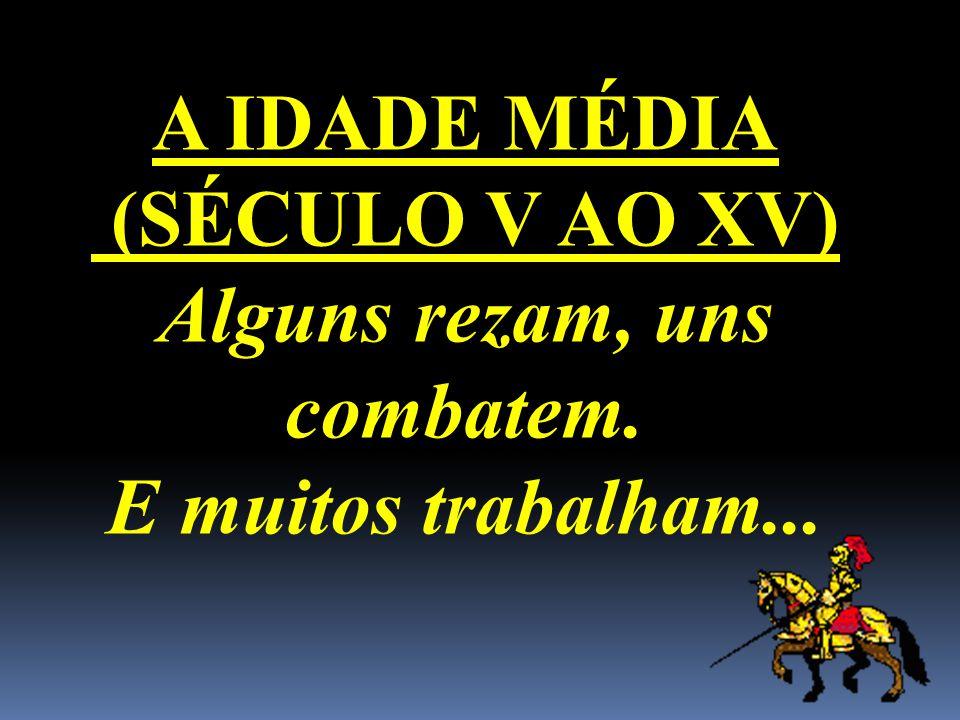 A IDADE MÉDIA (SÉCULO V AO XV) Alguns rezam, uns combatem. E muitos trabalham...