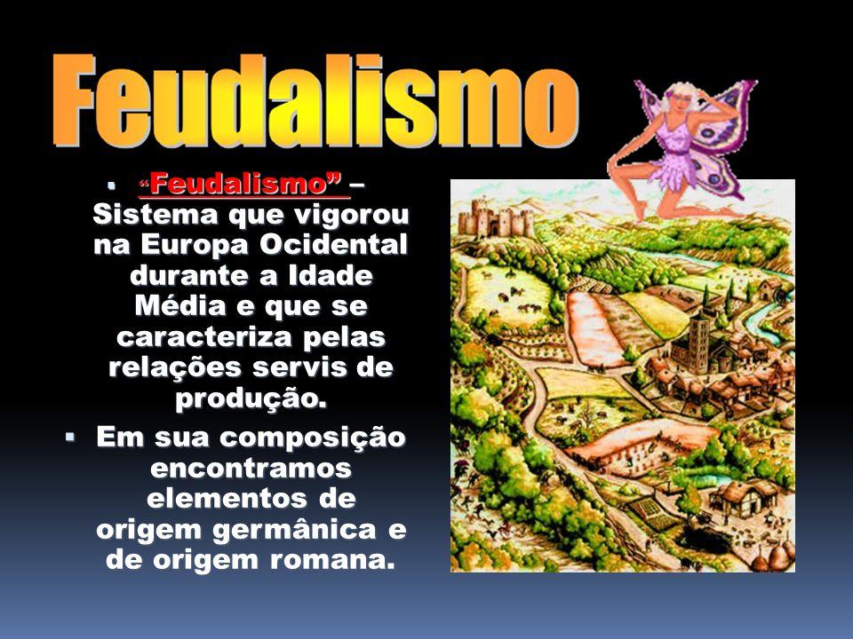 Feudalismo – Sistema que vigorou na Europa Ocidental durante a Idade Média e que se caracteriza pelas relações servis de produção. Feudalismo – Sistem