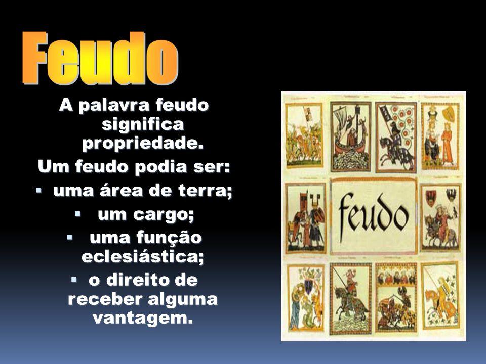 A palavra feudo significa propriedade. Um feudo podia ser: uma área de terra; uma área de terra; um cargo; um cargo; uma função eclesiástica; uma funç