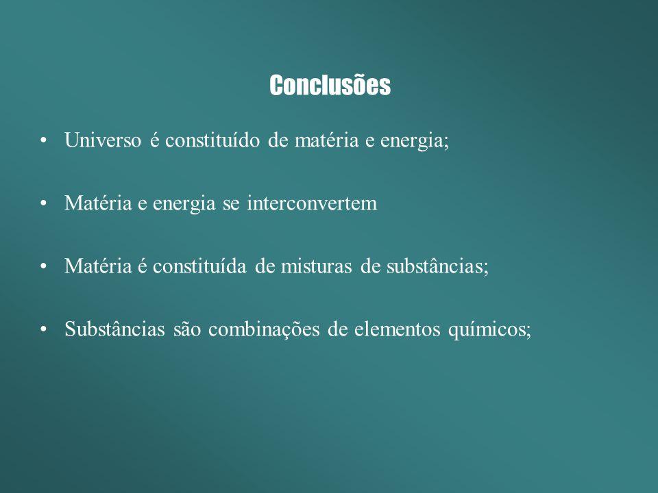 Conclusões Universo é constituído de matéria e energia; Matéria e energia se interconvertem Matéria é constituída de misturas de substâncias; Substânc